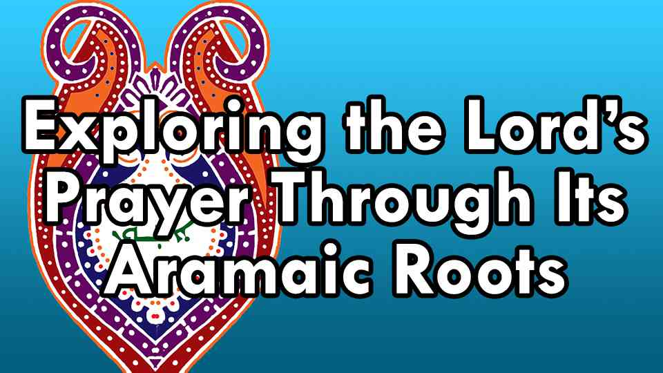 Exploring the Lord's Prayer through its Aramaic Roots