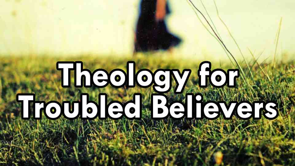 Theology for Troubled Believers